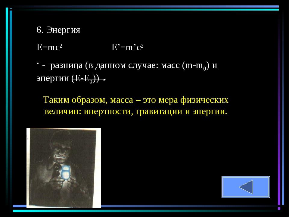 6. Энергия Е=mc2 E'=m'c2 ' - разница (в данном случае: масс (m-m0) и энергии...