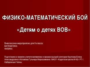 ФИЗИКО-МАТЕМАТИЧЕСКИЙ БОЙ «Детям о детях ВОВ» Внеклассное мероприятие для 9 к