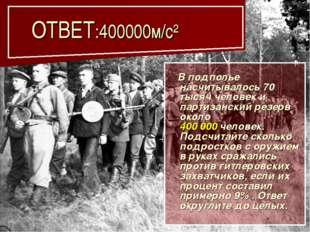 ОТВЕТ:400000м/с² В подполье насчитывалось 70 тысяч человек и партизанский ре