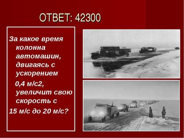 ОТВЕТ: 42300 За какое время колонна автомашин, двигаясь с ускорением 0,4 м/с...