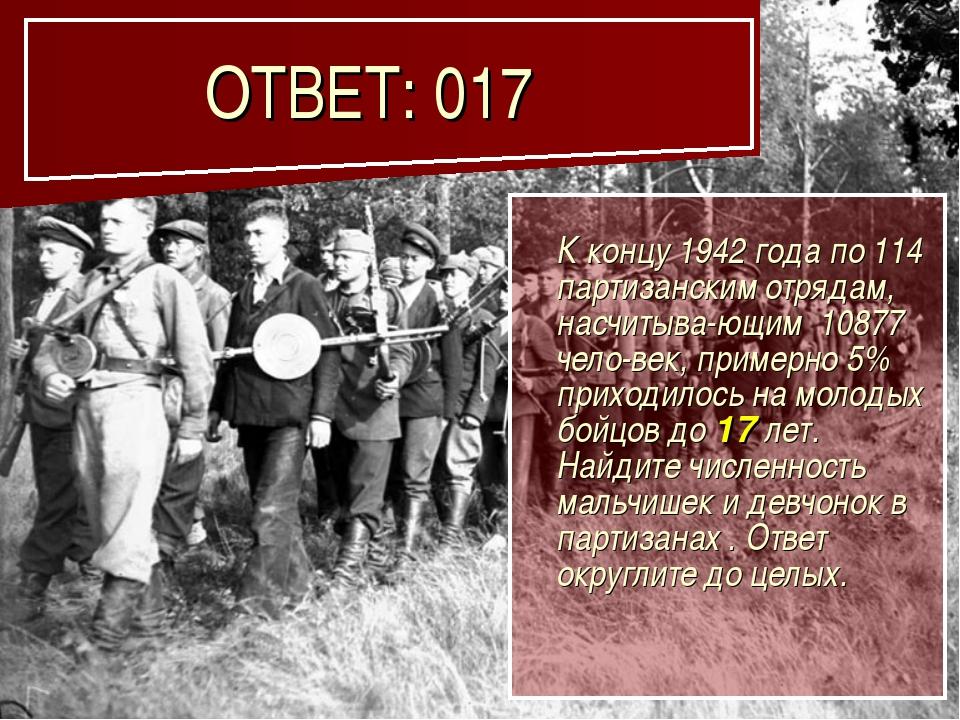 ОТВЕТ: 017 К концу 1942 года по 114 партизанским отрядам, насчитыва-ющим 108...