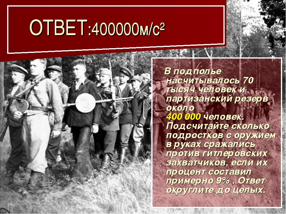 ОТВЕТ:400000м/с² В подполье насчитывалось 70 тысяч человек и партизанский ре...