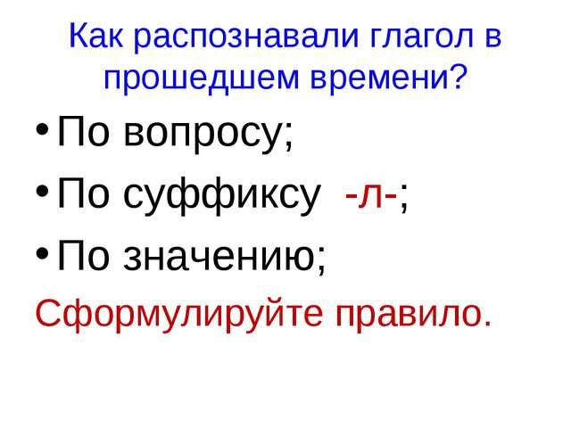 Как распознавали глагол в прошедшем времени? По вопросу; По суффиксу -л-; По...