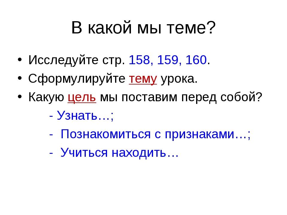 В какой мы теме? Исследуйте стр. 158, 159, 160. Сформулируйте тему урока. Как...