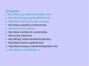 Литература: 1. http://ifthen.pp.ua/kartini-shishkina.html 2. http://foto.tut.