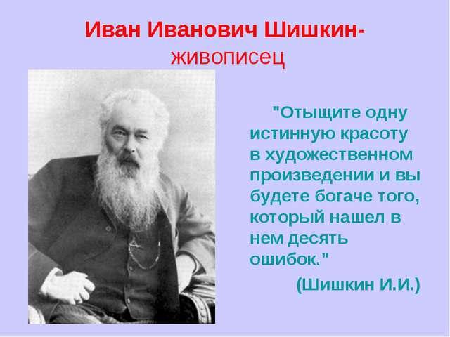 """ИванИвановичШишкин- живописец """"Отыщите одну истинную красоту в художествен..."""