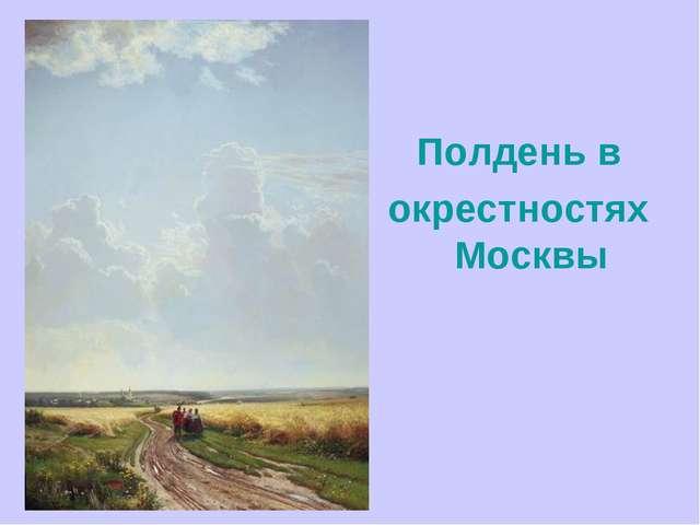 Полдень в окрестностях Москвы
