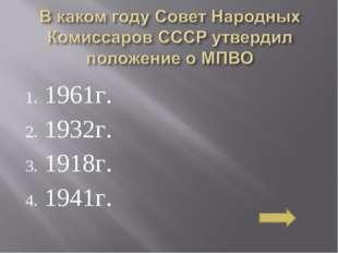 1961г. 1932г. 1918г. 1941г.