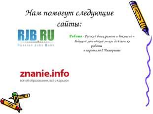 Нам помогут следующие сайты: Работа - Русский банк резюме и вакансий – ведущи