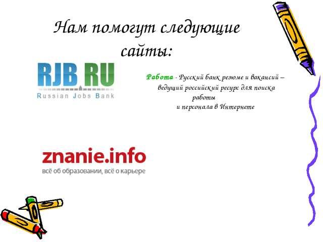 Нам помогут следующие сайты: Работа - Русский банк резюме и вакансий – ведущи...