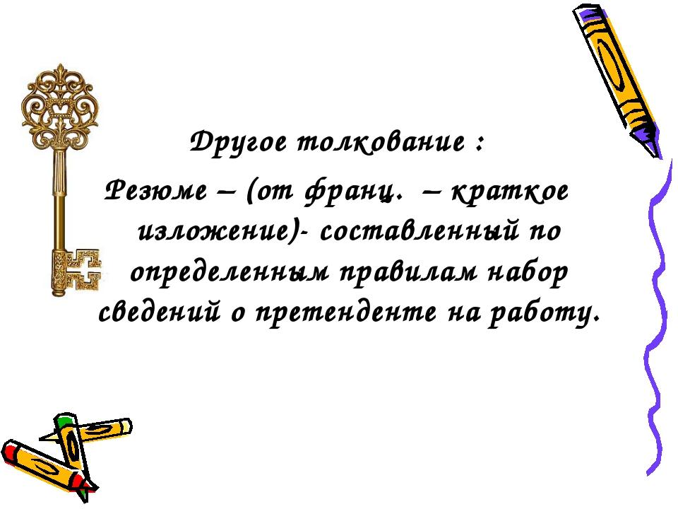 Другое толкование : Резюме – (от франц. – краткое изложение)- составленный...