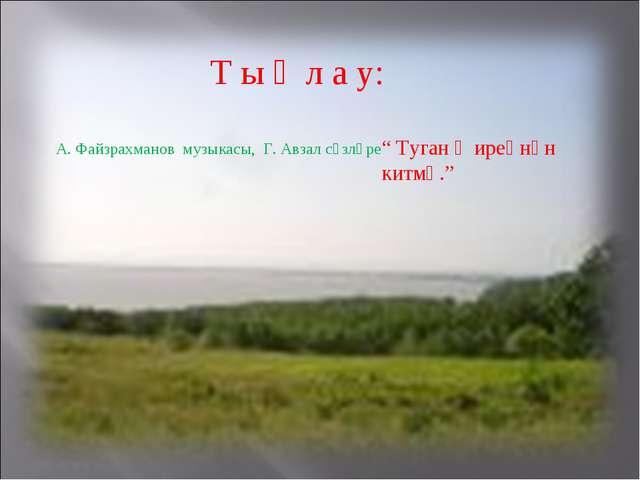 "Т ы ң л а у: А. Файзрахманов музыкасы, Г. Авзал сүзләре "" Туган җиреңнән китм..."