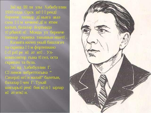 Заһид Вәли улы Хабибуллин 1910 елда Орск шәһәрендә беренче тапкыр дөньяга ав...