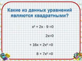 х² + 2х - 9 =0 32х=0  5 + 16х + 2х² =0 8 + 7х² =0 3х - х² + 1 =0  5х -