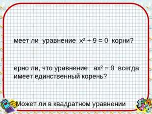 Имеет ли уравнение х² + 9 = 0 корни? Верно ли, что уравнение ах² = 0 всегда и