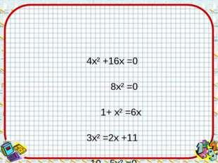 4х² +16х =0 8х² =0 1+ х² =6х  3х² =2х +11 10 - 5х² =0 х² +2х =9