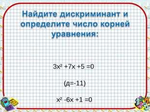 3х² +7х +5 =0 (д=-11) 9х² -6х +1 =0 (д=0) 3х² -5х -2 =0 (д=49)
