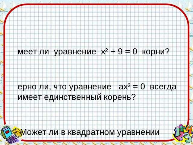 Имеет ли уравнение х² + 9 = 0 корни? Верно ли, что уравнение ах² = 0 всегда и...