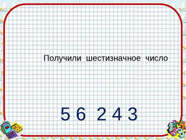 Получили шестизначное число 1 5 6 2 4 3 Это - код ответа