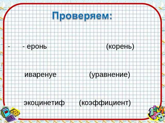 - - еронь (корень) ниваренуе (уравнение) фэкоцинетиф (коэффициент) - таиимдк...