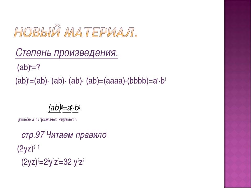 Степень произведения. (ab)4=? (ab)4=(ab)∙ (ab)∙ (ab)∙ (ab)=(aaaa)∙(bbbb)=a4∙b...