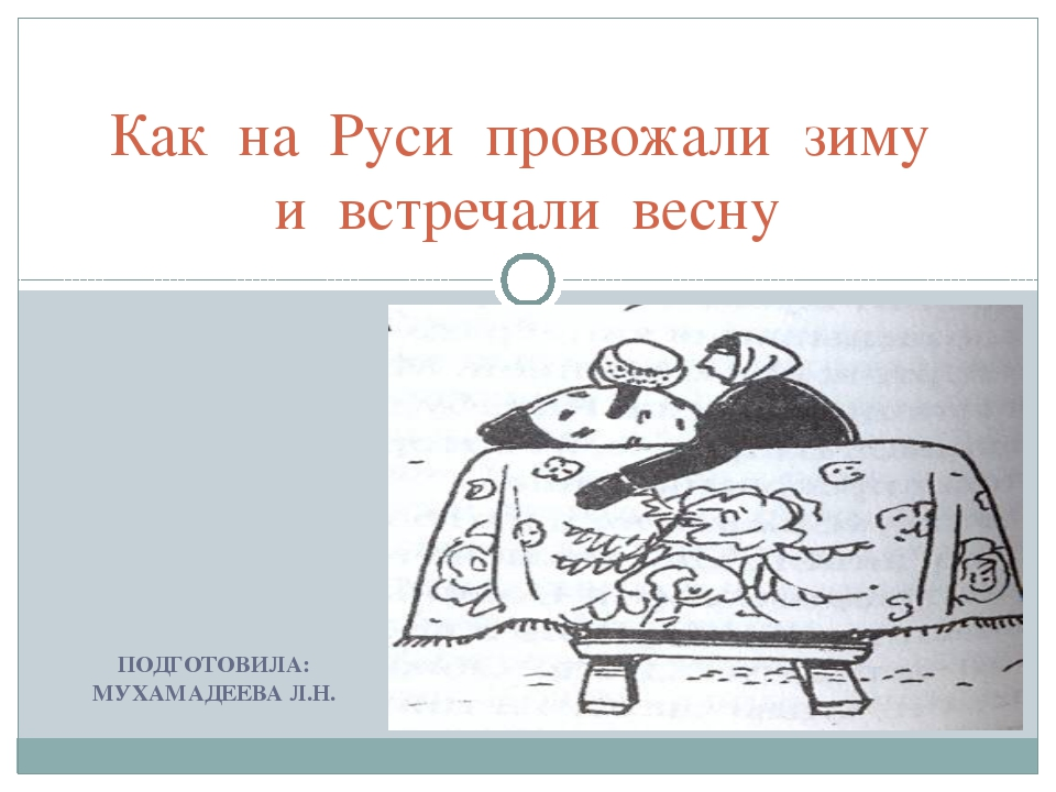 ПОДГОТОВИЛА: МУХАМАДЕЕВА Л.Н. Как на Руси провожали зиму и встречали весну