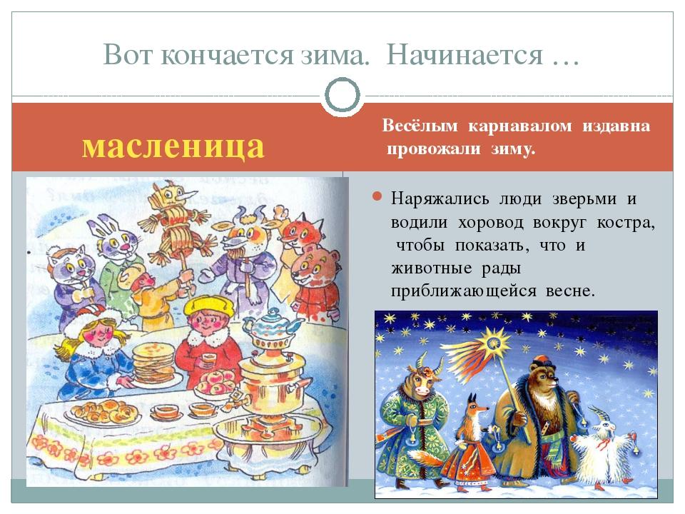 масленица Весёлым карнавалом издавна провожали зиму. Наряжались люди зверьми...
