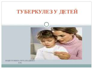 ПОДГОТОВИЛА МУХАМАДЕЕВА Л.Н. ТУБЕРКУЛЕЗ У ДЕТЕЙ
