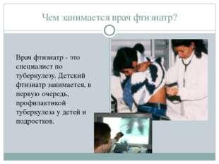Чем занимается врач фтизиатр? Врач фтизиатр - это специалист по туберкулезу.