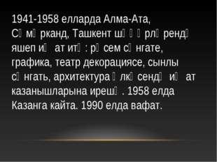 1941-1958 елларда Алма-Ата, Сәмәрканд, Ташкент шәһәрләрендә яшеп иҗат итә: рә