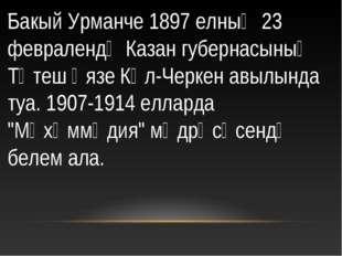 . Бакый Урманче 1897 елның 23 февралендә Казан губернасының Тәтеш өязе Күл-Че