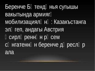 Беренче Бөтендөнья сугышы вакытында армиягә мобилизацияләнә: Казакъстанга элә