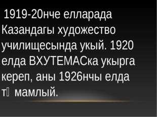 1919-20нче елларада Казандагы художество училищесында укый. 1920 елда ВХУТЕМ