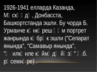 1926-1941 елларда Казанда, Мәскәүдә, Донбасста, Башкортстанда эшли. Бу чорда