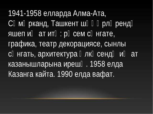1941-1958 елларда Алма-Ата, Сәмәрканд, Ташкент шәһәрләрендә яшеп иҗат итә: рә...