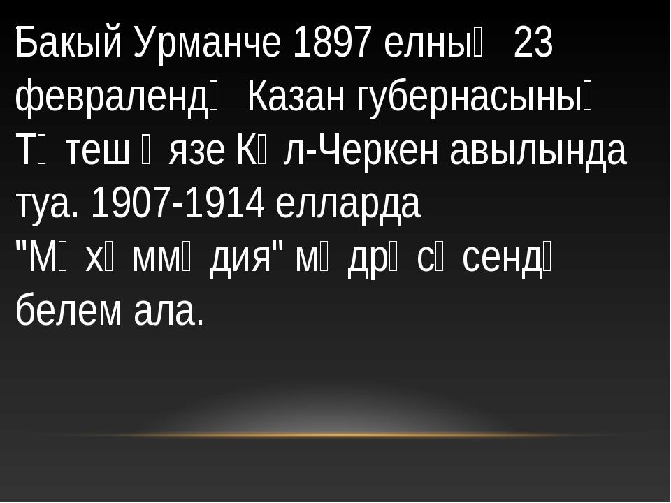 . Бакый Урманче 1897 елның 23 февралендә Казан губернасының Тәтеш өязе Күл-Че...