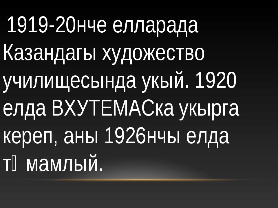 1919-20нче елларада Казандагы художество училищесында укый. 1920 елда ВХУТЕМ...