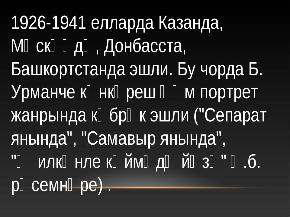 1926-1941 елларда Казанда, Мәскәүдә, Донбасста, Башкортстанда эшли. Бу чорда...