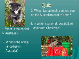 Quiz 4. In which season do Australians celebrate Christmas? 2. What is the of