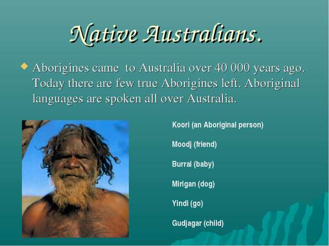 Native Australians. Aborigines came to Australia over 40 000 years ago. Today...