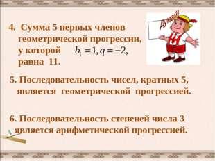 4. Сумма 5 первых членов геометрической прогрессии, у которой равна 11. 5. По