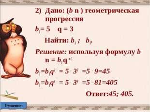 Дано: (b n ) геометрическая прогрессия b1= 5 q = 3 Найти: b3 ; b5. Решение: и
