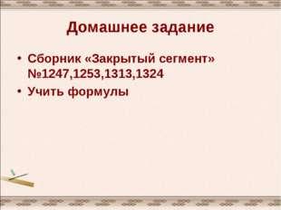 Домашнее задание Сборник «Закрытый сегмент» №1247,1253,1313,1324 Учить формулы