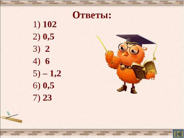 Ответы: 1) 102 2) 0,5 3) 2 4) 6 5) – 1,2 6) 0,5 7) 23