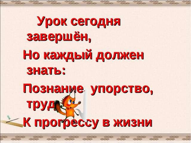 Урок сегодня завершён, Но каждый должен знать: Познание, упорство, труд К пр...