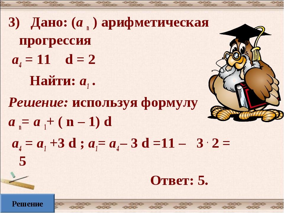 3) Дано: (а n ) арифметическая прогрессия а4 = 11 d = 2 Найти: а1 . Решение:...