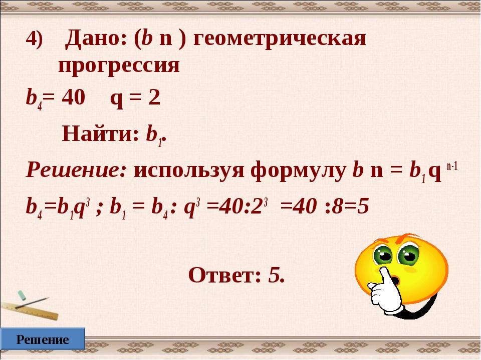 4) Дано: (b n ) геометрическая прогрессия b4= 40 q = 2 Найти: b1. Решение: ис...