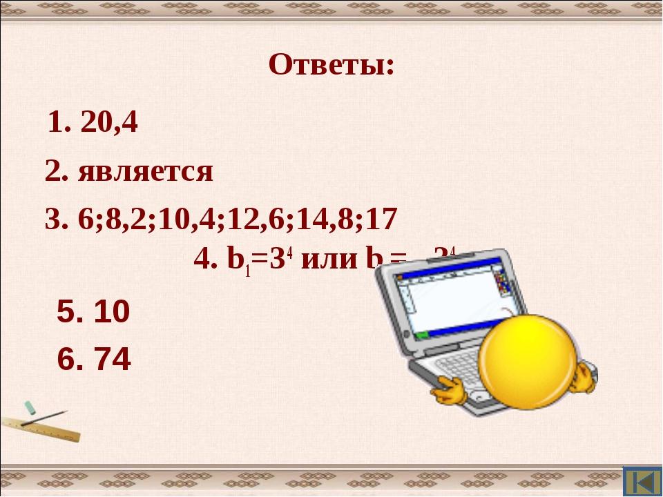 Ответы: 1. 20,4 2. является 3. 6;8,2;10,4;12,6;14,8;17 4. b1=34 или b1= –34 5...