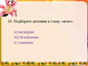 10. Подберите антоним к слову «ясно» а) пасмурно Ы) безоблачно Ь ) понятно 1