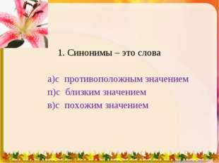 1. Синонимы – это слова а)с противоположным значением п)с близким значением